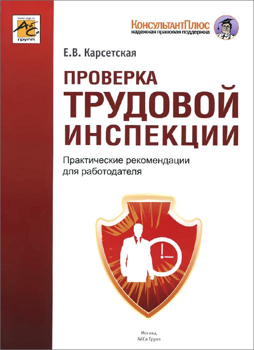 Проверка трудовой инспекции. Практические рекомендации для работадателя, Е. В. Карсетская