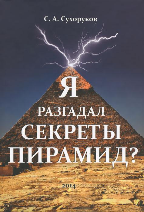 Я разгадал секреты пирамид?, С. А. Сухоруков
