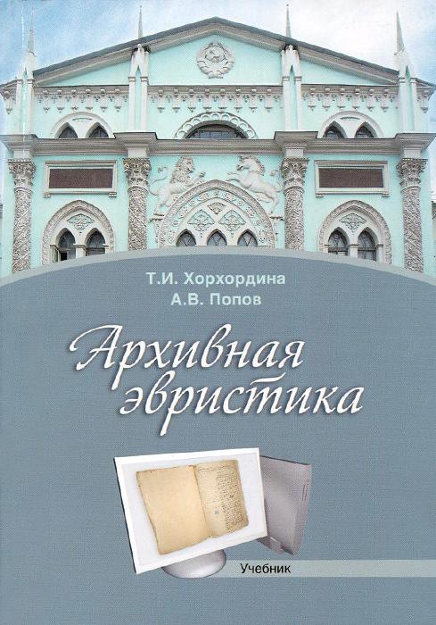 Архивная эвристика. Учебник, Т. И. Хорхордина, А. В. Попов