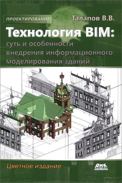Технология BIM. Суть и особенности внедрения информационного моделирования зданий, В. В. Талапов