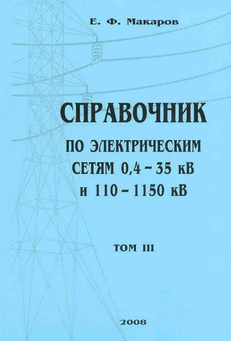 Справочник по электрическим сетям 0,4-35 кВ и 110-1150 кВ. Том 3, Е. Ф. Макаров