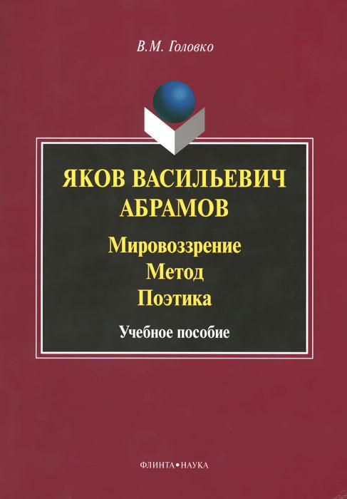 Яков Васильевич Абрамов. Мировоззрение. Метод. Поэтика. Учебное пособие, В. М. Головко