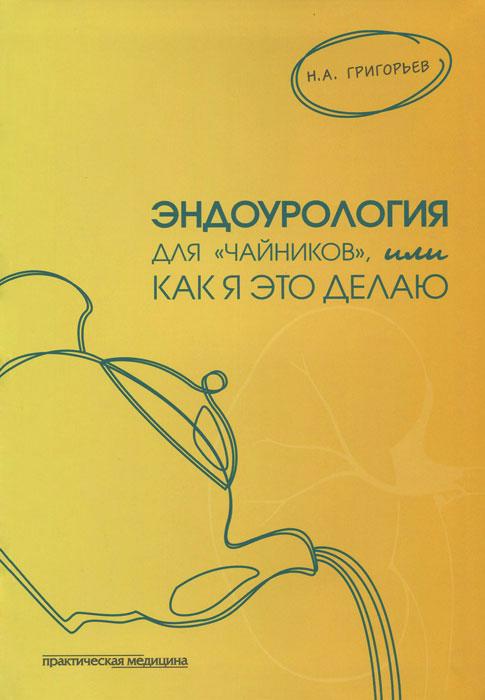 """Эндоурология для """"чайников"""", или Как я это делаю, Н. А. Григорьев"""