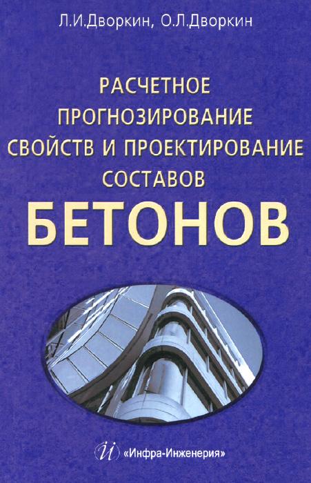 Расчетное прогнозирование свойств и проектирование составов бетонов, Л. И. Дворкин, О. Л. Дворкин