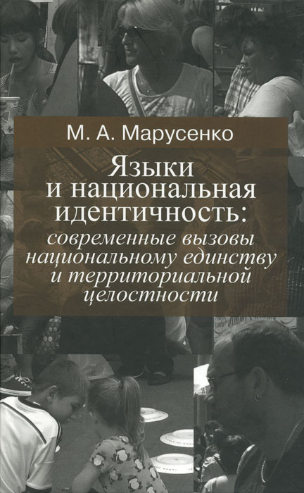 Языки и национальная идентичность. Современные вызовы национальному единству и территориальной целостности, М. А. Марусенко