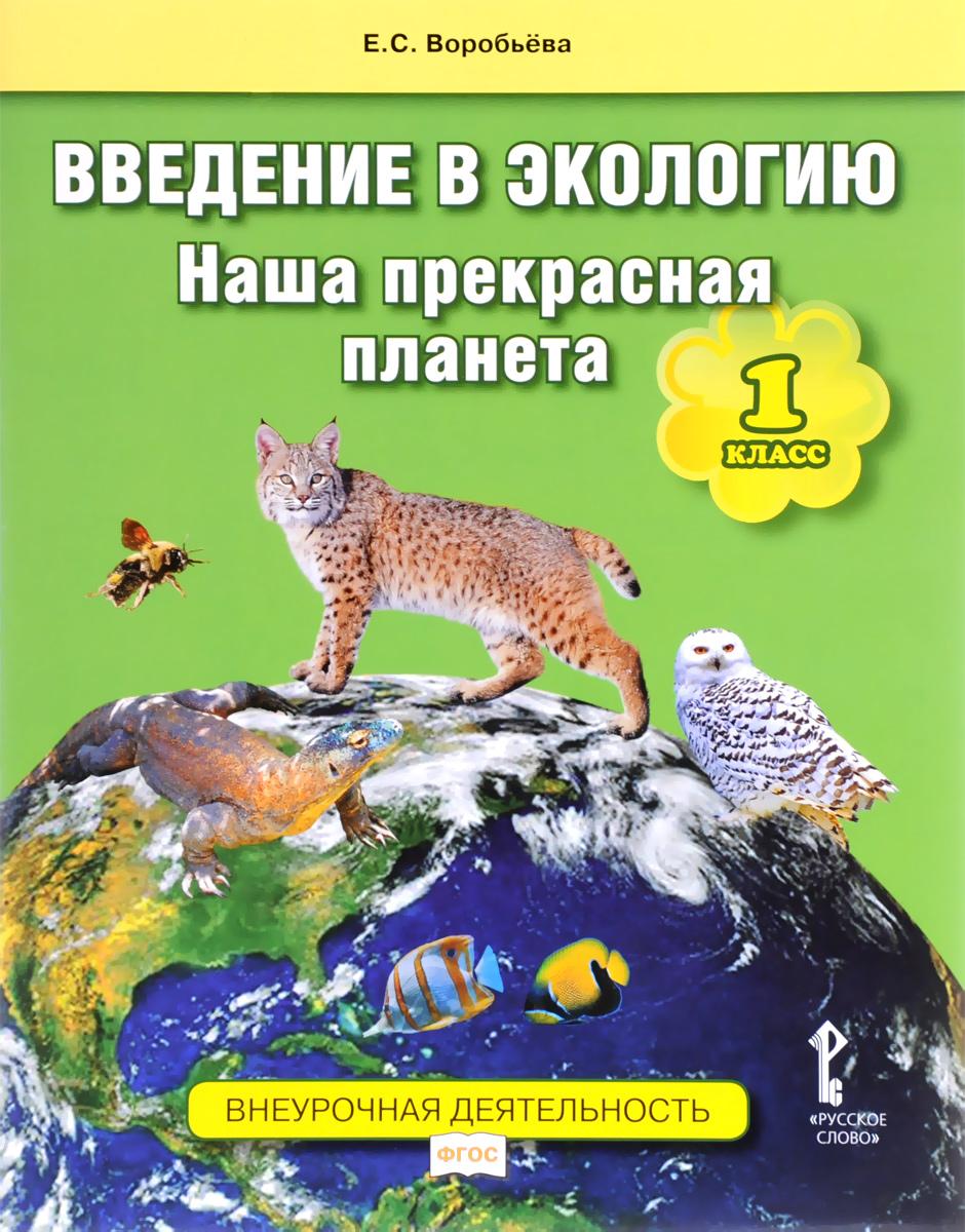 Введение в экологию. Наша прекрасная планета. 1 класс. Учебное пособие, Е. С. Воробьёва