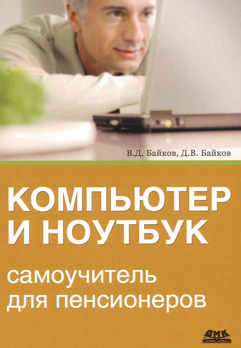 Компьютер и ноутбук. Самоучитель для пенсионеров, В. Д. Байков, Д. В. Байков