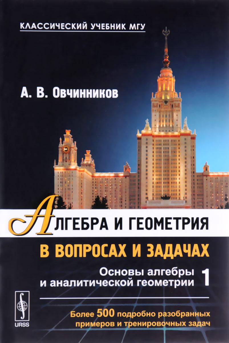 Алгебра и геометрия в вопросах и задачах. Книга 1. Основы алгебры и аналитической геометрии, А. В. Овчинников