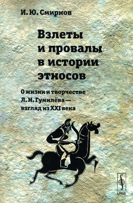 Взлеты и провалы в истории этносов. О жизни и творчестве Л. Н. Гумилёва --- взгляд из XXI века, И. Ю. Смирнов