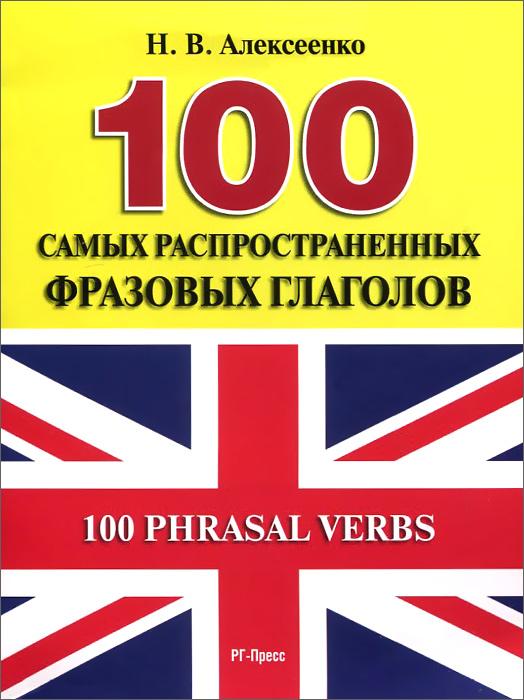 100 Phrasal Verbs / 100 самых распространенных фразовых глаголов. Учебное пособие, Н. В. Алексеенко