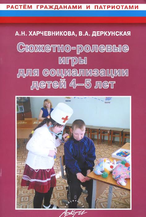 Сюжетно-ролевые игры для социализации детей 4-5 лет, А. Н. Харчевникова, В. А. Деркунская