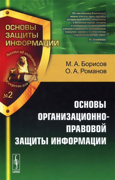 Основы организационно-правовой защиты информации. Учебное пособие, М. А. Борисов, О. А. Романов