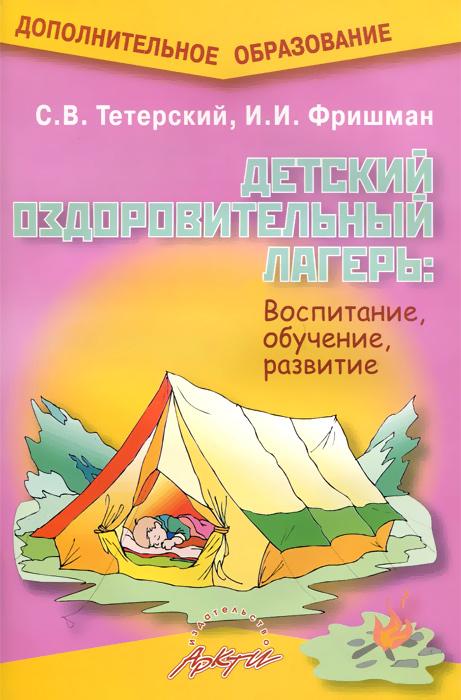 Детский оздоровительный лагерь. Воспитание, обучение, развитие. Практическое пособие, С. В. Тетерский, И. И. Фришман