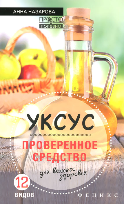 Уксус - проверенное средство для вашего здоровья, Анна Назарова