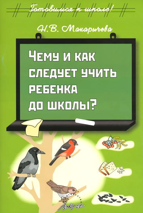 Чему и как следует учить ребенка до школы?, Н. В. Макарычева