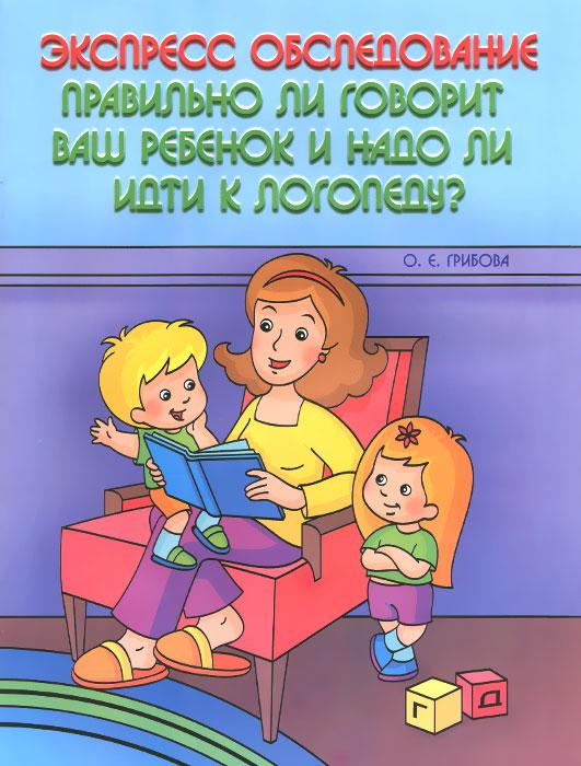 Экспресс контроль. Правильно ли говорит ваш ребенок и надо ли идти к логопеду?, А. Е. Грибова