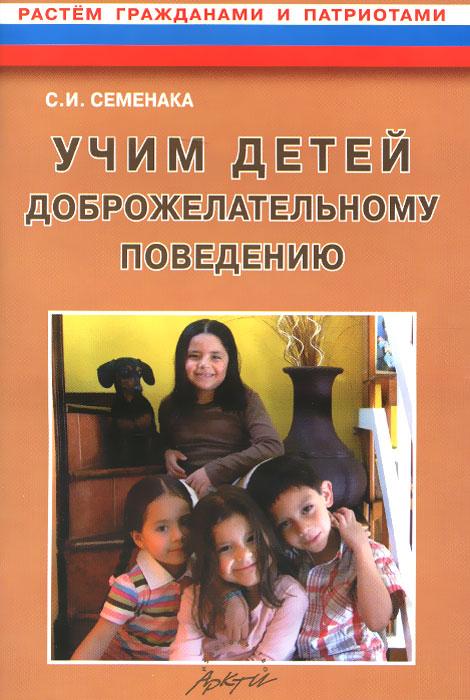 Учим детей доброжелательному поведению. Конспекты и материалы к занятиям с детьми 5-7 лет, С. И. Семенака