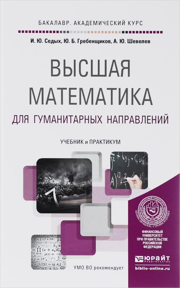 Высшая математика для гуманитарных направлений. Учебник и практикум, И. Ю. Седых, Ю. Б. Гребенщиков, А. Ю. Шевелев