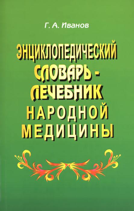 Энциклопедический словарь-лечебник народной медицины, Г. А. Иванов