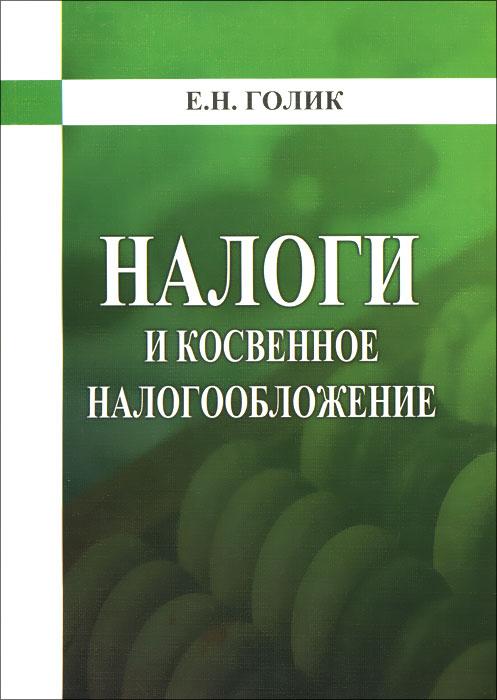 Налог и косвенное налогообложение. Учебное пособие, Е. Н. Голик