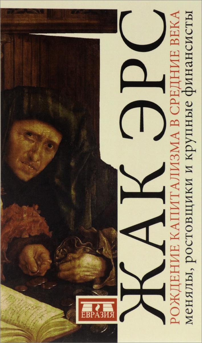 Рождение капитализма в средние века. Менялы, ростовщики и крупные финансисты, Жак Эрс
