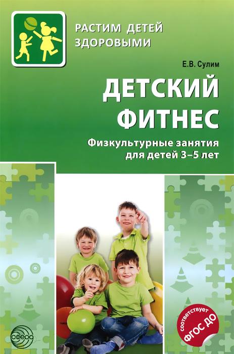 Детский фитнес. Физкультурные занятия для детей 3-5 лет, Е. В. Сулин