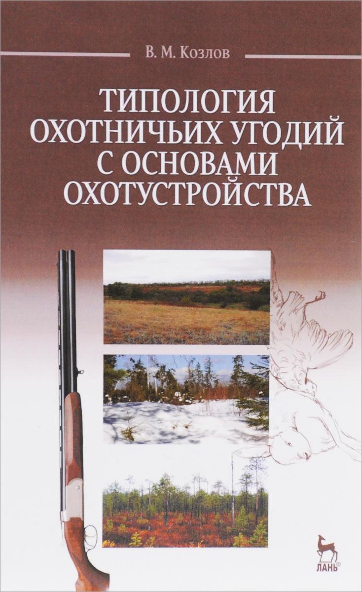Типология охотничьих угодий с основами охотустройства. Учебное пособие, В. М. Козлов