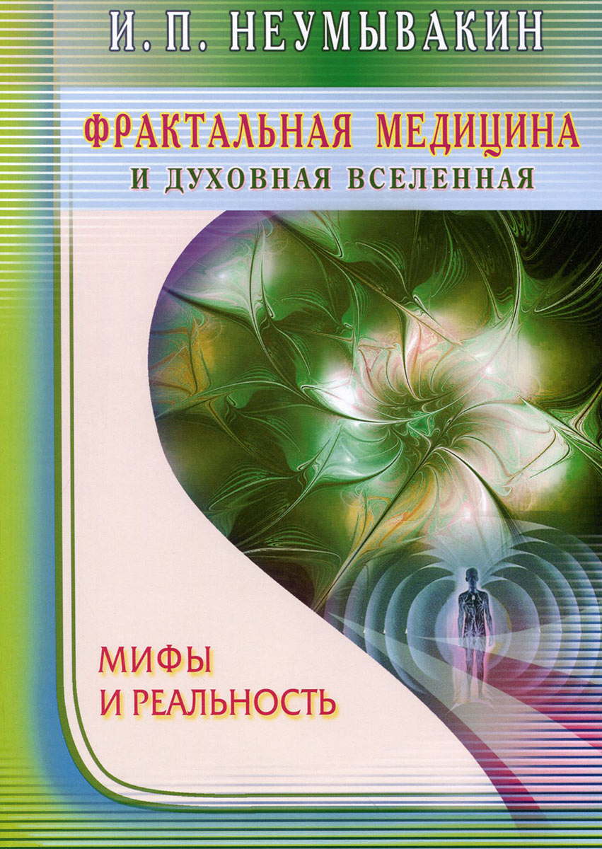 Фрактальная медицина и духовная Вселенная. Мифы и реальность, И. П. Неумывакин