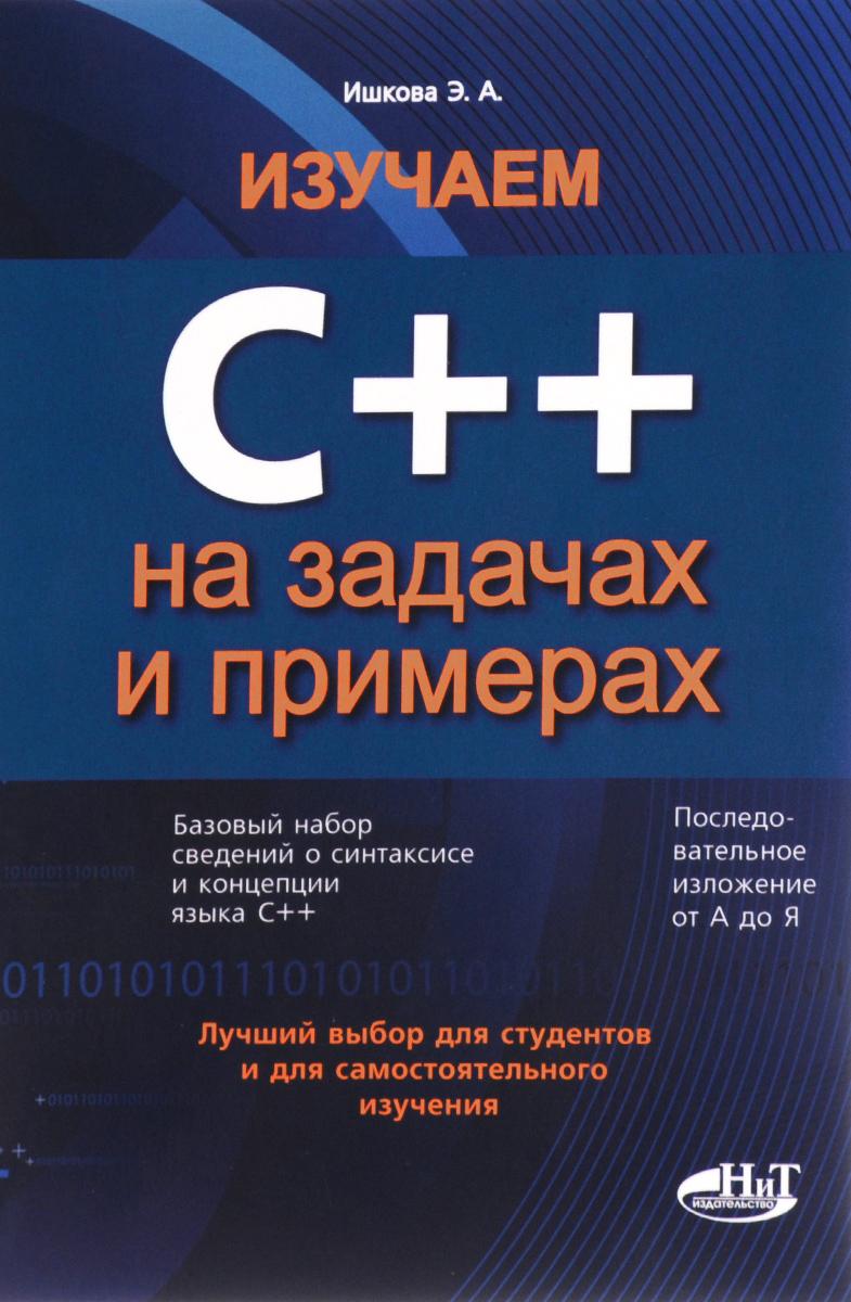 Изучаем С++ на задачах и примерах, Э. А. Ишкова