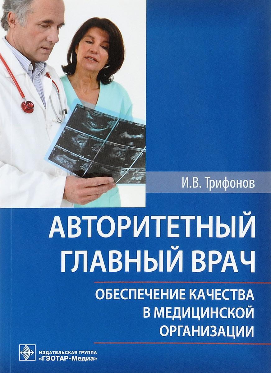 Авторитетный главный врач. Обеспечение качества в медицинской организации, И. В. Трифонов