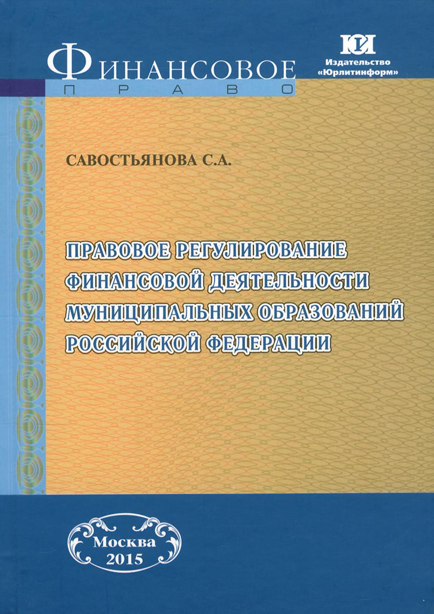 Правовое регулирование финансовой деятельности муниципальных образований Российской Федерации, С. А. Савостьянова