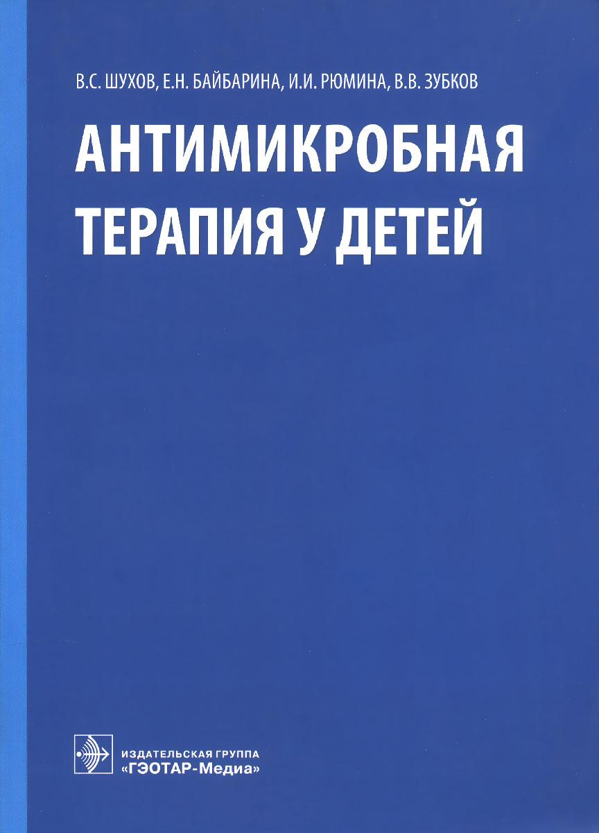 Антимикробная терапия у детей, В. С. Шухов, Е. Н. Байбарина, И. И. Рюмина, В. В. Зубков