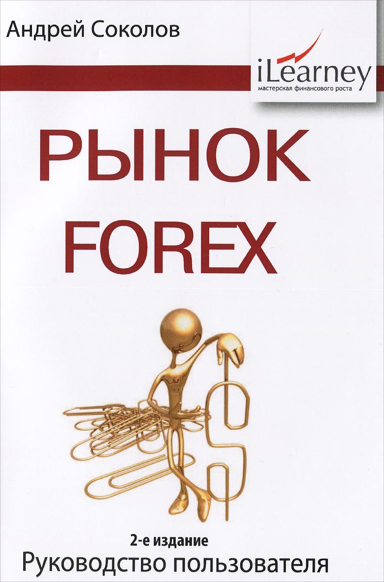 Рынок Forex. Руководство пользователя, Андрей Соколов