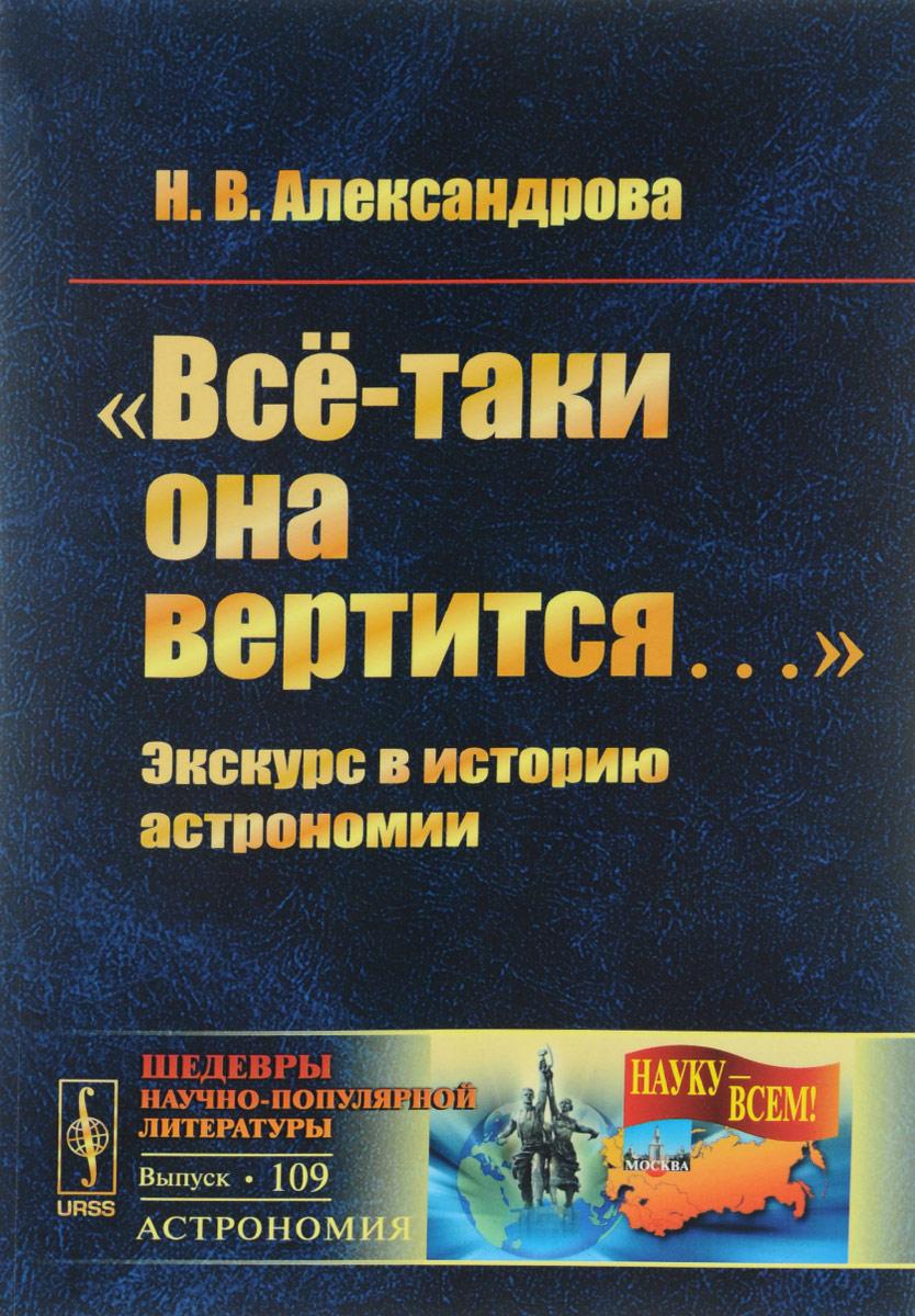 """""""Всё-таки она вертится..."""" Экскурс в историю астрономии, Н. В. Александрова"""