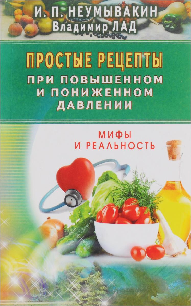 Простые рецепты при повышенном и пониженном давлении. Неумывакин И.П.,Лад В., Неумывакин И.П.,Лад В.