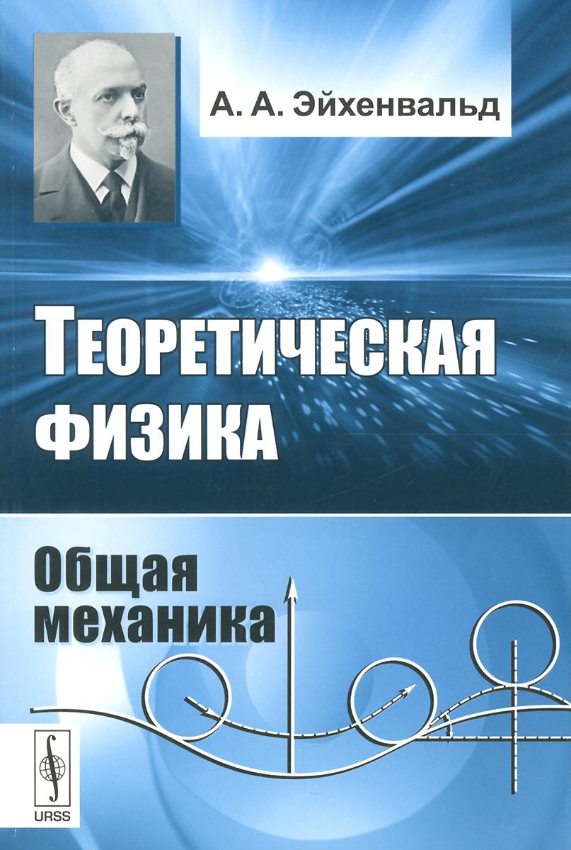 Теоретическая физика: Общая механика / Изд.стереотип., Эйхенвальд А.А.