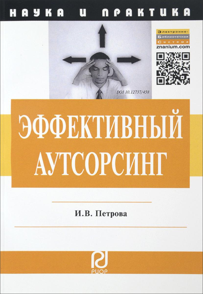 Эффективный аутсорсинг. Механизм принятия управленческих решений, И. В. Петрова