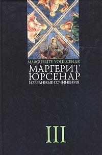 Маргерит Юрсенар. Избранные сочинения в 3 томах. Том 3