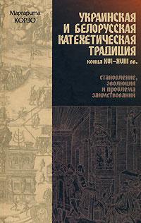 Украинская и белорусская катехетическая традиция конца XVI-XVIII вв. Становление, эволюция и проблема заимствований