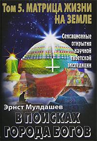 В поисках Города Богов. Том 5. Матрица Жизни на Земле
