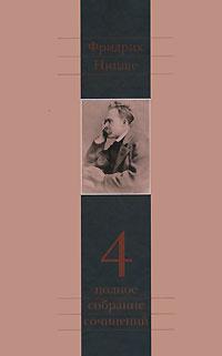 Фридрих Ницше. Полное собрание сочинений в 13 томах. Том 4. Так говорил Заратустра. Книга для всех и ни для кого