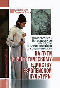 На пути к синтетическому единству европейской культуры. Философско-богословское наследие П. А. Флоренского и современность
