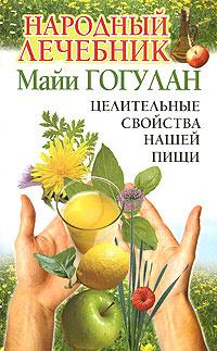 Народный лечебник Майи Гогулан. Целительные свойства нашей пищи