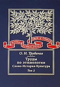 Труды по этимологии. Слово, история, культура. В 2 томах. Том 2