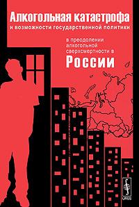 Алкогольная катастрофа и возможности государственной политики в преодолении алкогольной сверхсмернтости в России