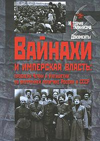 Вайнахи и имперская власть. Проблема Чечни и Ингушетии во внутренней политике России и СССР