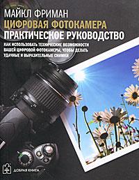 Цифровая фотокамера. Практическое руководство. Как использовать технические возможности вашей фотокамеры, чтобы делать удачные и выразительные снимки