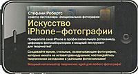 Искусство iPhone-фотографии. Превратите свой iPhone в профессиональную фотокамеру, цифровую фотолабораторию и мощный инструмент для творчества