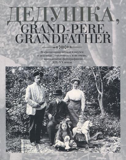 Дедушка, Grand-pere, Grandfather... Воспоминания внуков и внучек о дедушках, знаменитых и не очень, с винтажными фотографиями XIX-XX веков