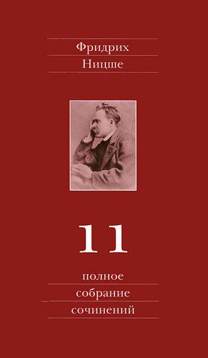 Фридрих Ницше. Полное собрание сочинений. В 13 томах. Том 11. Черновики и наброски 1884-1885 гг.